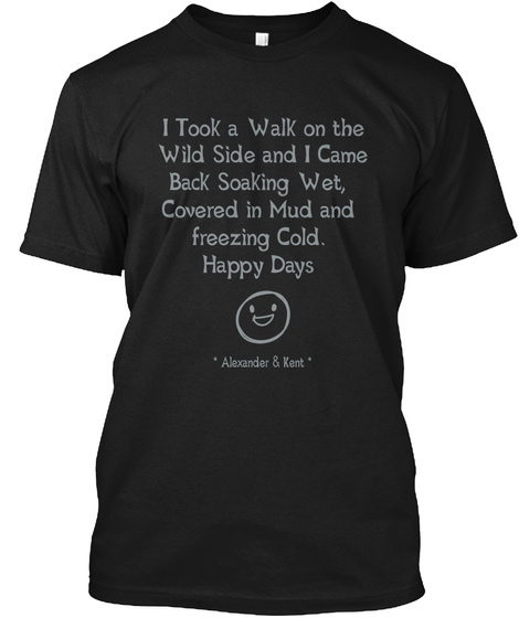 I Took A Walk On The Wild Side And I Came     Back Soaking Wet,  Covered In Mud And  Freezing Cold.  Happy Days *... Black T-Shirt Front