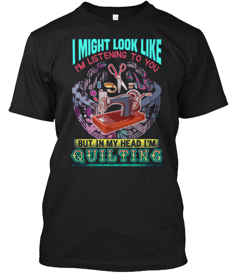 I Might Look Like I'm Listening To You But In My Head I'm Quilting Black T-Shirt Front