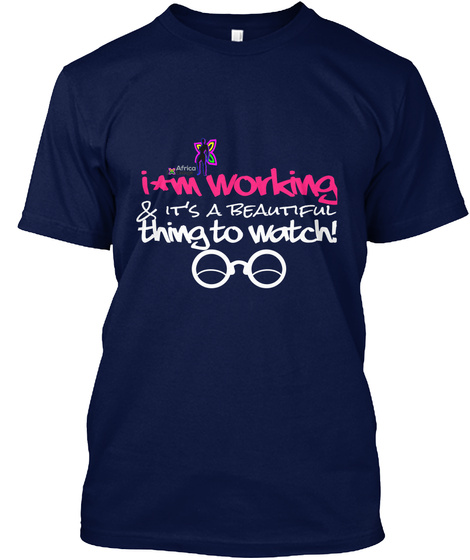 I'm Working & It's A Beautiful  Thing To Watch! Navy T-Shirt Front
