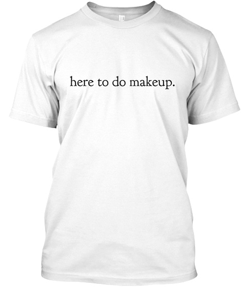 Here To Do Makeup. White T-Shirt Front