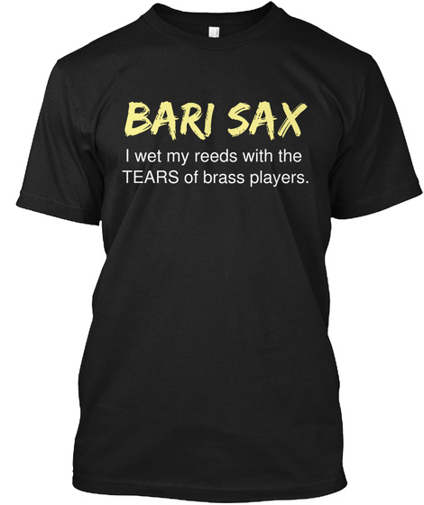 Bari Sax I Wet My Reeds With The Tears Of Brass Players Black T-Shirt Front