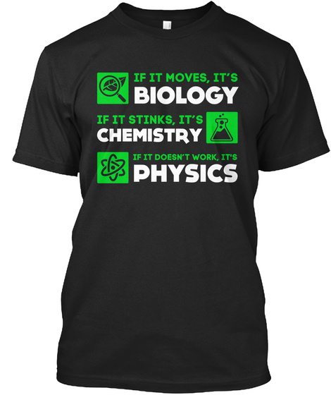 If It Moves,  It's  Biology If Ut Stinks,  It's  Chemistry If It Doesn't Work,  It's  Physics Black T-Shirt Front