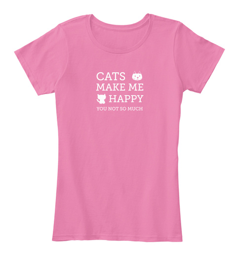 Cats Make Me Happy You Not So Much True Pink T-Shirt Front