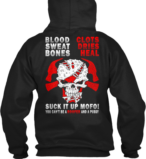 Roofer Blood Clots Sweat Dries Bones Heal Suck It Up Mofo! You Can't Be A Roofer And A Pussy Black T-Shirt Back