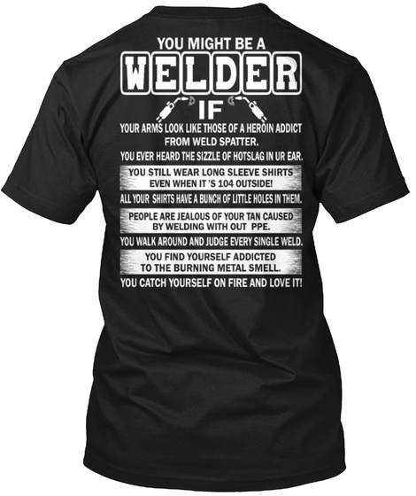 You Might Be A Welder If Your Arms Look Like Those Of A Heroin Addict Form Weld Spatter You Ever Heard The Sizzle Of... Black T-Shirt Back