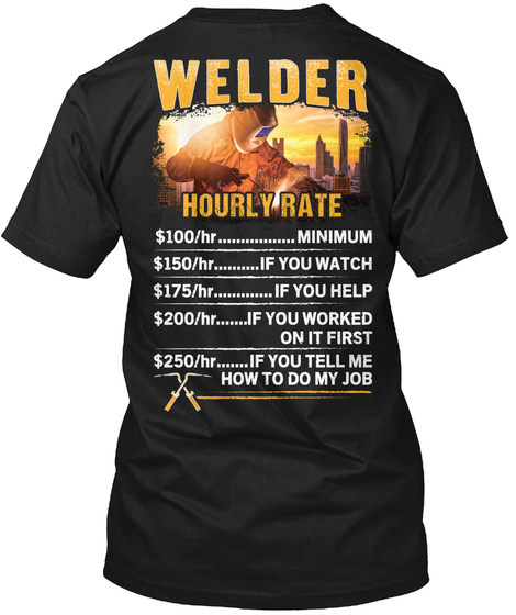 Welder Hourly Rate $100/Hr Minimum $150/Hr If You Watch $175/Hr If You Help $200/Hr If You Worked On It First $250/Hr... Black T-Shirt Back