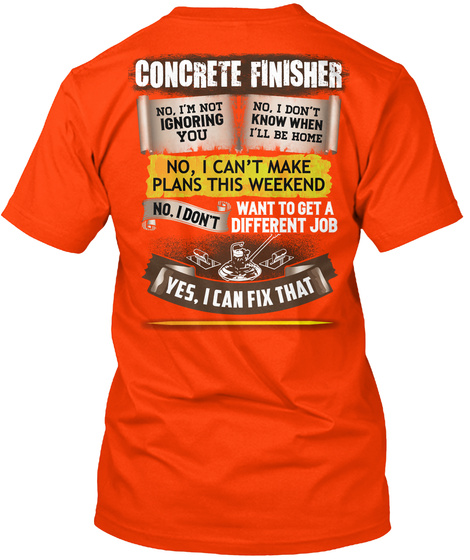 Concrete Finisher No I'm Not Ignoring You No I Don't Know When I'll Be Home No I Can't Make Plans This Weekend No I... Orange T-Shirt Back