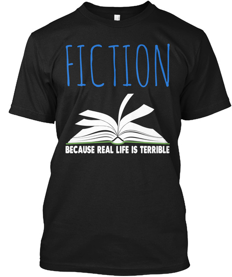 Fiction Because Real Life Is Terrible Black T-Shirt Front