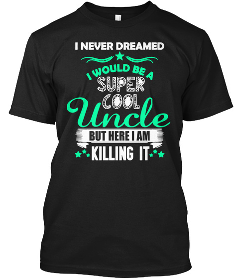 I Never Dreamed I Would Be A Super Cool Uncle But Here I Am Killing It Black T-Shirt Front
