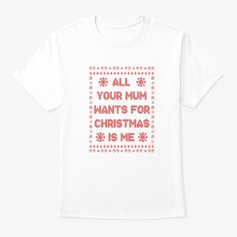 All Your Mum Wants For Christmas  White T-Shirt Front