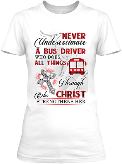 Never Underestimate A Bus Driver Who Does All Things Through Christ Who Strengthens Her White T-Shirt Front