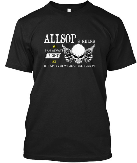 Allsop's Rules #1 I Am Always Right #2 If I Am Ever Wrong See Rule #1 Black T-Shirt Front