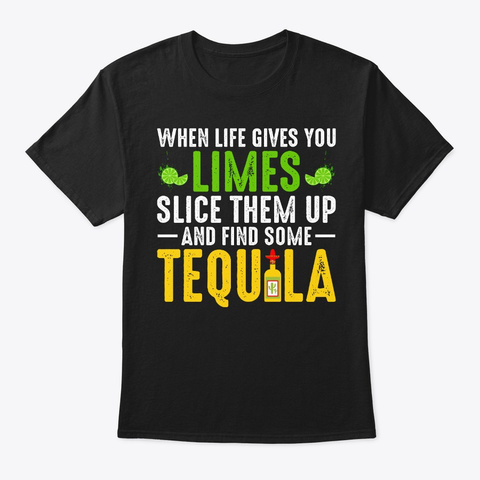 Life Gives Limes Slice Up, Find Tequila Black T-Shirt Front