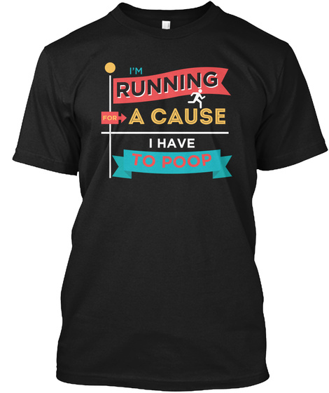 I'm Running For A Cause I Have To Poop Black T-Shirt Front