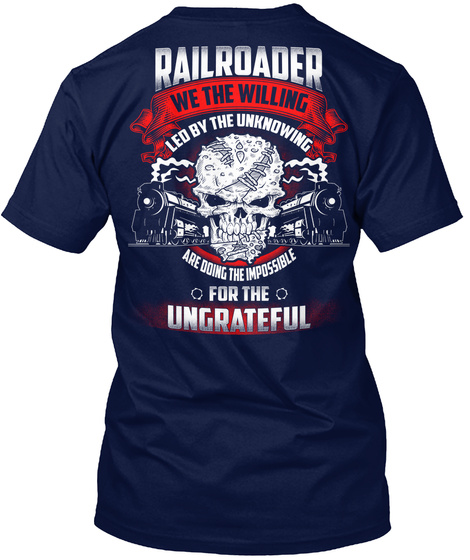 Railroader We The Willing Led By The Unknowing Are Doing The Impossible For The Ungrateful Navy T-Shirt Back