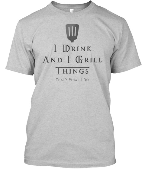 I Drink And I Grill Things That's What I Do Light Steel T-Shirt Front