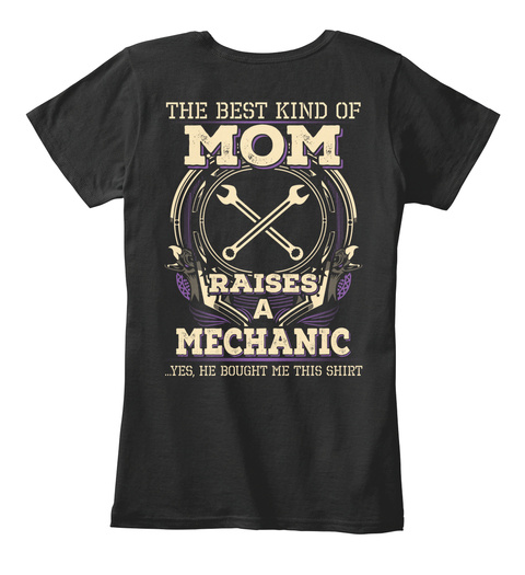 The Best Kind Of Mom Raises A Mechanic Yes He Bought Me This Shirt Black T-Shirt Back