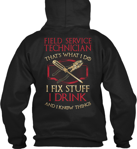 Field Service Technician That's What I Do I Fix Stuff I Drink And I Know Things Black T-Shirt Back