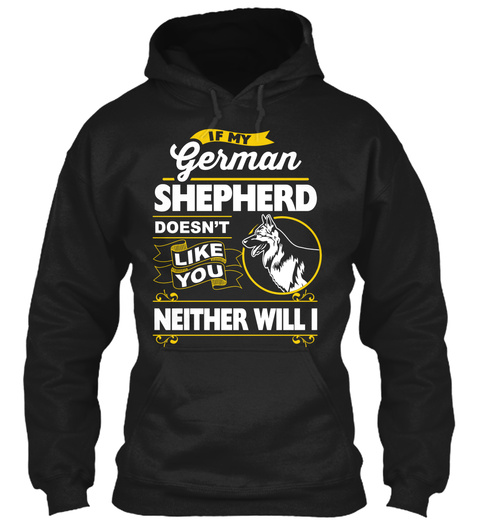 If My German Shepherd Doesnt Like You Neither Will I Black Kaos Front