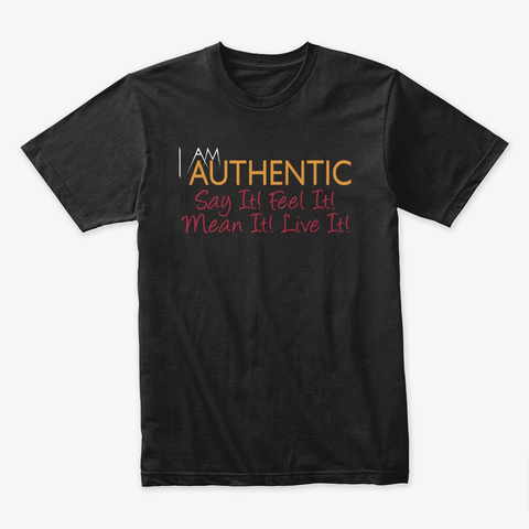I Am Authentic Say It! Feel It!  Black T-Shirt Front