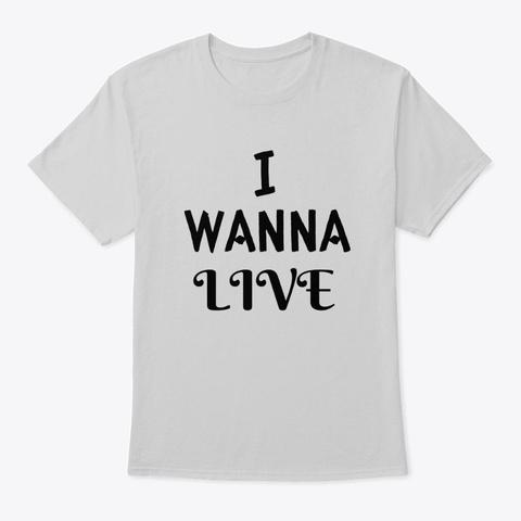 I Wanna Live (B) Light Steel T-Shirt Front