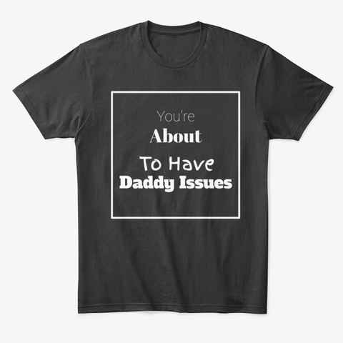 Youre About To Have Daddy Issues Unisex Tshirt