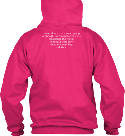 Never Doubt That A Small Group Of Thoughtful Committed Citizens Can Change The World. Indeed It's The Only Thing That... Heliconia Sweatshirt Back