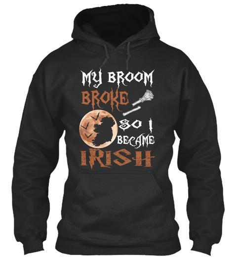 My Broom Broke So I Became Irish Jet Black T-Shirt Front