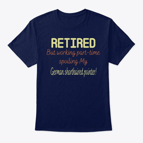 Retired Spoiling Shorthaired Pointer Navy T-Shirt Front