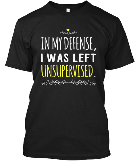 [$15] In my defense I was unsupervised Unisex Tshirt