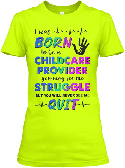 I Was Born To Be A Childcare Provider You May See Me Struggle But You Will Never See Me Quit Safety Green T-Shirt Front