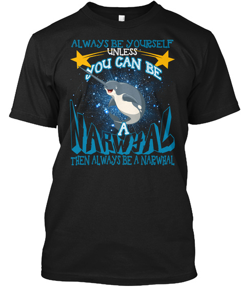 Always Be Yourself Unless You Can Be A Narwhal Then Always Be A Narwhal Black T-Shirt Front