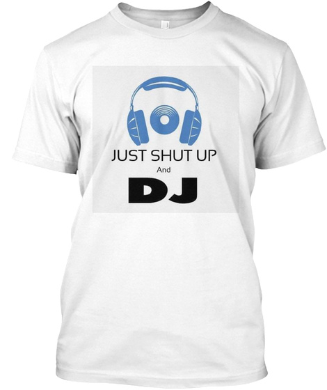 Just Shut Up And Dj White T-Shirt Front