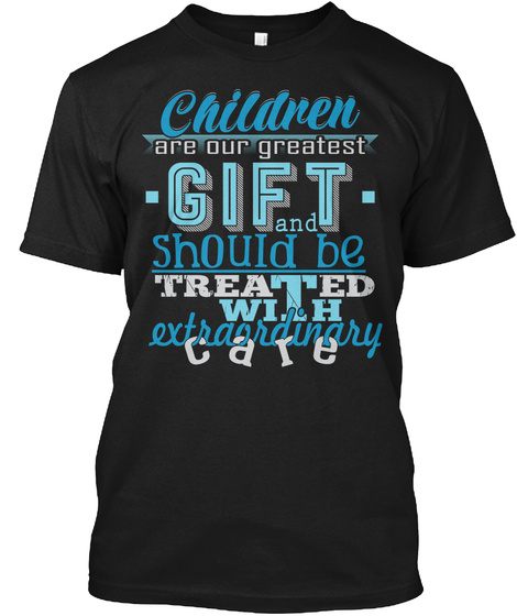 Children Are Our Greatest Gift And Should Be Treated With Extraordinary Care Black áo T-Shirt Front