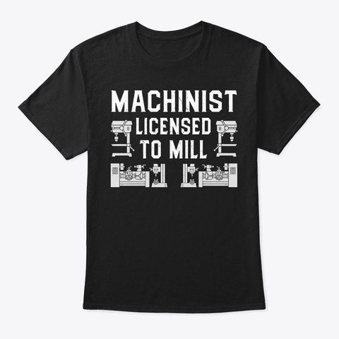 Funny Machinist Gift, Licensed To Mill Black T-Shirt Front