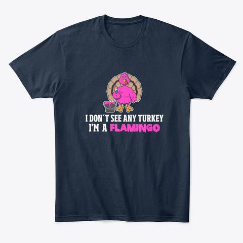I Dont See Any Turkey Im A Flamingo New Navy T-Shirt Front