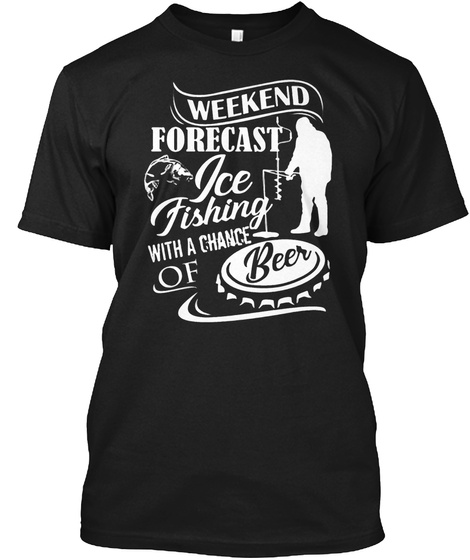 Weekend Forecast Ice Fishing With A Chance Of Beer Black T-Shirt Front
