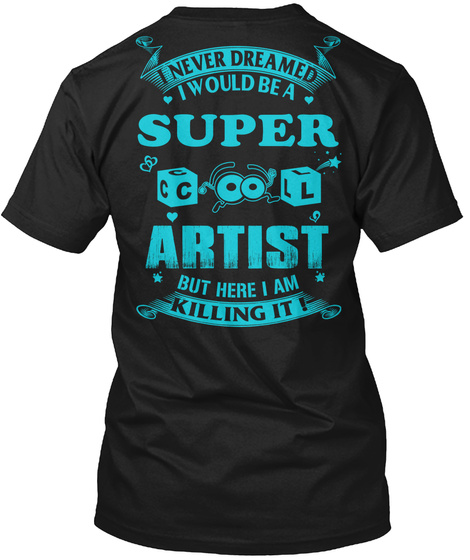I Never Dreamed I Would Be A Super Cool Artist But Here I Am Killing It ! Black T-Shirt Back