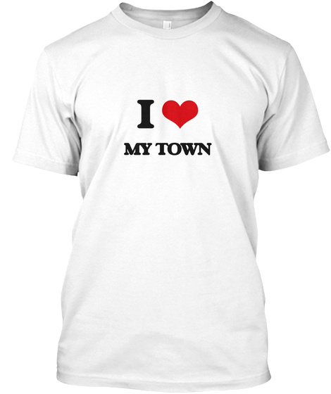 I Love My Town White T-Shirt Front