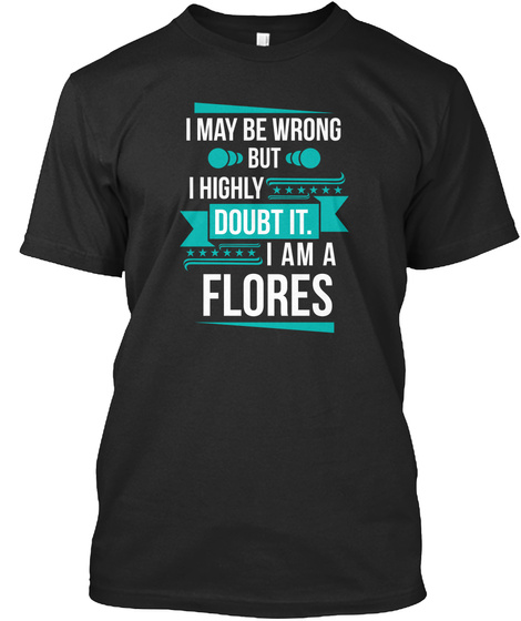 I May Be Wrong But I Highly Doubt It. I Am A Flores Black T-Shirt Front