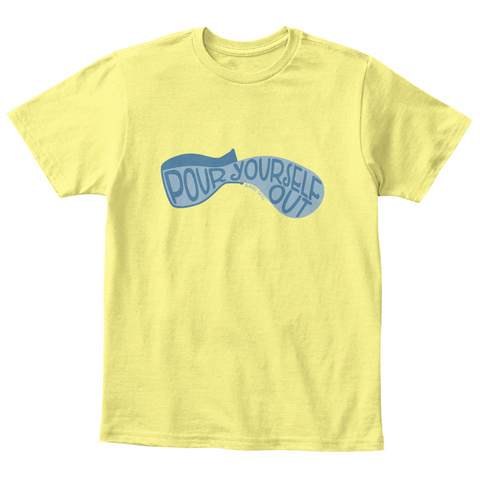 Pour Yourself Out Lemon Yellow  T-Shirt Front