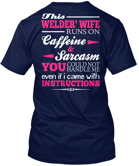 This Welder' Wife Runs On Caffeine & Sarcasm You Could Not Handle Me Even If I Came With Instructions Navy T-Shirt Back