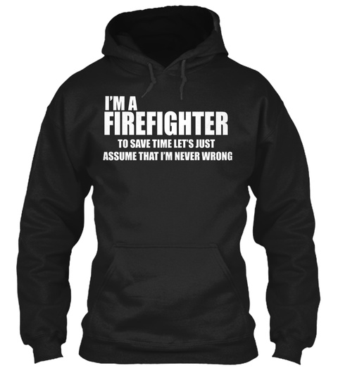 I'm A Firefighter To Save Time Let's Just Assume That I'm Never Wrong Black Sweatshirt Front