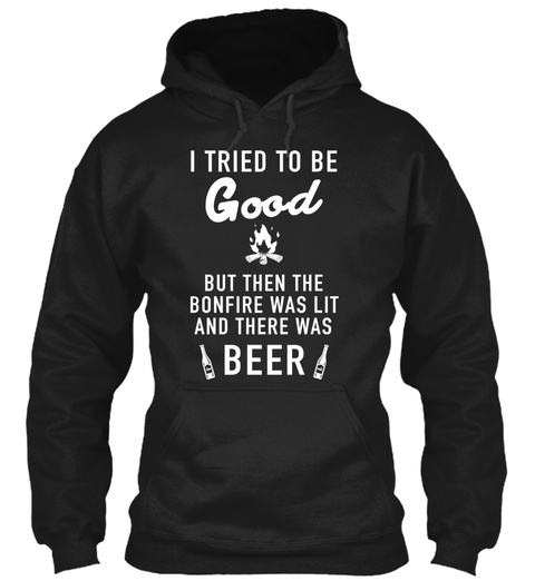 I Tried To Be Good But Then The Bonfire Was Lit And There Was Beer Black T-Shirt Front