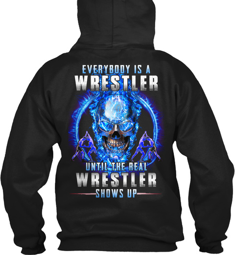 Everybody Is A Wrestler Until The Real Wrestler Shows Up Black T-Shirt Back