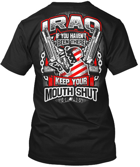 Iraq If You Haven't Been There Keep Your Mouth Shut Black T-Shirt Back