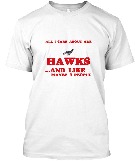 All I Care About Are Hawks White T-Shirt Front