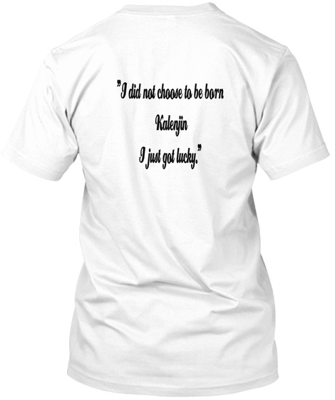 """I Did Not Choose To Be Born  Kalenjin  I Just Got Lucky."" White T-Shirt Back"