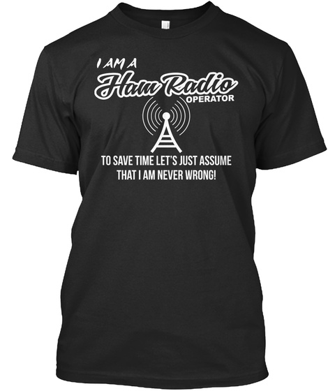 I Am A Ham Radio Operator To Save Time Let S Just Assume That I Am Never Wrong Black Camiseta Front