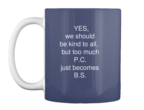 Yes,  We Should  Be Kind To All,  But Too Much  P.C.   Just Becomes  B.S. Dk Navy T-Shirt Front